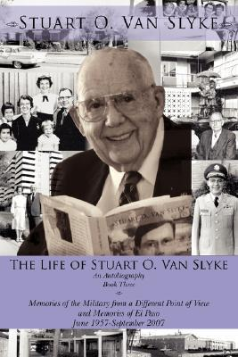 The Life of Stuart O. Van Slyke: An Autobiography Book Three Memories of the Military from a Different Point of View and Memories of El Paso June 1957-September 2007