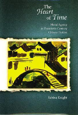 The Heart of Time: Moral Agency in Twentieth-Century Chinese Fiction
