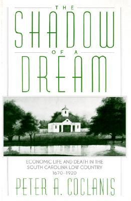 The Shadow of a Dream: Economic Life and Death in the South Carolina Low Country 1670-1920