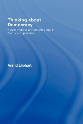 Thinking about Democracy: Power Sharing and Majority Rule in Theory and Practice