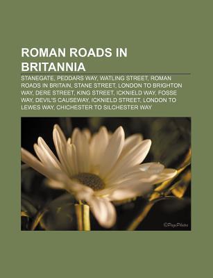 Roman Roads in Britannia: Stanegate, Peddars Way, Watling Street, Roman Roads in Britain, Stane Street, London to Brighton Way, Dere Street