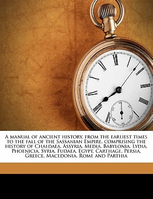A Manual of Ancient History, from the Earliest Times to the Fall of the Sassanian Empire, Comprising the History of Chaldaea, Assyria, Media, Babylonia, Lydia, Phoenicia, Syria, Fudaea, Egypt, Carthage, Persia, Greece, Macedonia, Rome and Parthia