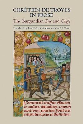 Chrétien de Troyes In Prose: The Burgundian Erec And Cligés