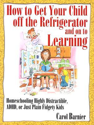 How to Get Your Child Off the Refrigerator and on to Learning: Homeschooling Highly Distractible, ADHD, or Just Plain Fidgety Kids
