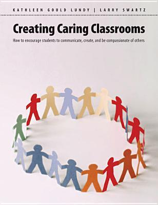 Creating Caring Classrooms: How to Encourage Students to Communicate, Create and Be Compassionate of Others