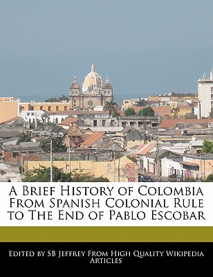 A Brief History of Colombia from Spanish Colonial Rule to the End of Pablo Escobar