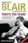 Tony's Ten Years: Memories of the Blair Administration. Adam Boulton