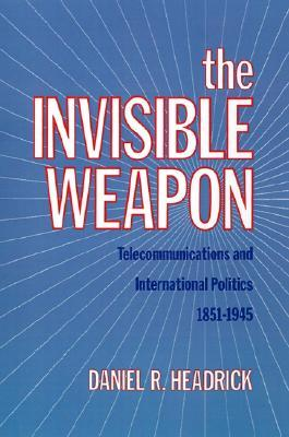 The Invisible Weapon: Telecommunications and International Politics, 1851-1945