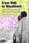 From Walt to Woodstock: How Disney Created the Counterculture