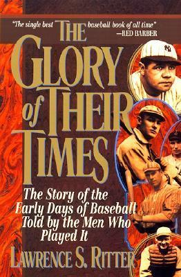 The Glory of Their Times: The Story of the Early Days of Baseball Told By the Men Who Played It
