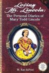 Loving Mr. Lincoln: The Personal Diaries of Mary Todd Lincoln