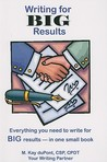 Writing for Big Results: Everything You Need to Write for Big Results--in One Small Book