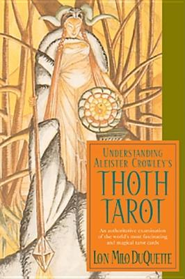 Understanding Aleister Crowleys Thoth Tarot: An Authoritative Examination of the Worlds Most Fascinating and Magical Tarot Cards