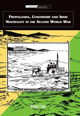 Propaganda, Censorship and Irish Neutrality in the Second World War (ePUB)