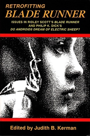 Retrofitting Blade Runner: Issues in Ridley Scott's Blade Runner and Philip K. Dick's Do Androids Dream of Electric Sheep?