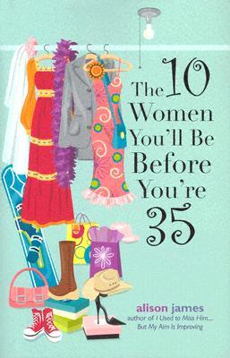 The 10 Women You'll Be Before You're 35 by Alison James