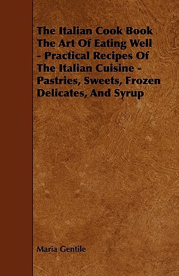 The Italian Cook Book the Art of Eating Well - Practical Recipes of the Italian Cuisine - Pastries, Sweets, Frozen Delicates, and Syrup