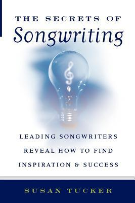 The Secrets of Songwriting: Leading Songwriters Reveal How to Find Inspiration and Success