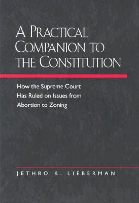 A Practical Companion to the Constitution: How the Supreme Court Has Ruled on Issues from Abortion to Zoning, Updated and Expanded Edition of The Evolving Constitution