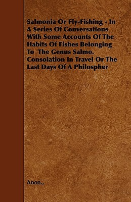 Salmonia or Fly-Fishing - In a Series of Conversations with Some Accounts of the Habits of Fishes Belonging to the Genus Salmo. Consolation in Travel