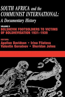 South Africa and the Communist International: Volume 2: Bolshevik Footsoldiers to Victims of Bolshevisation, 1931-1939: A Documentary History: ... International: A Documentary History)