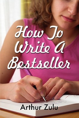How To Write A Bestseller by Arthur Zulu