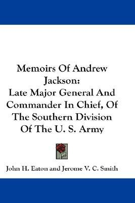 Memoirs Of Andrew Jackson: Late Major General And Commander In Chief, Of The Southern Division Of The U. S. Army