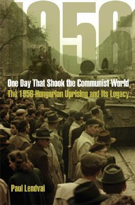 One Day That Shook the Communist World: The 1956 Hungarian Uprising and Its Legacy