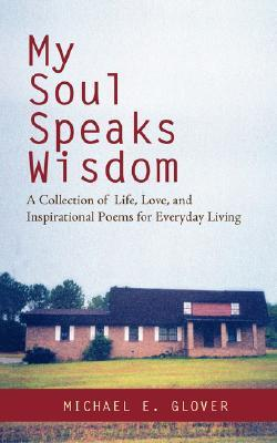 My Soul Speaks Wisdom: A Collection of Life, Love, and Inspirational Poems for Everyday Living