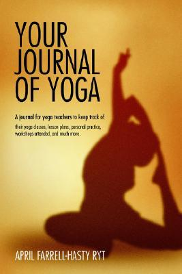 Your Journal of Yoga: A Journal for Yoga Teachers to Keep Track of Their Yoga Classes, Lesson Plans, Personal Practice, Workshops Attended,