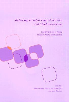 Balancing Family-Centered Services and Child Well-Being: Exploring Issues in Policy, Practice, Theory and Research