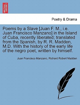 Poems by a Slave [Juan F. M., i.e. Juan Francisco Manzano] in the Island of Cuba, Recently Liberated; Translated from the Spanish, by R. R. Madden, M.D. with the History of the Early Life of the Negro Poet, Written by Himself.