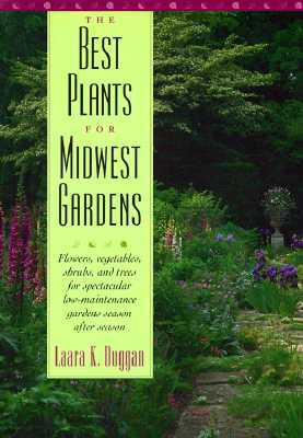 The Best Plants for Midwest Gardens: Flowers, Vegetables, Shrubs, and Trees for Spectacular Low-Maintenance Gardens Season After Season