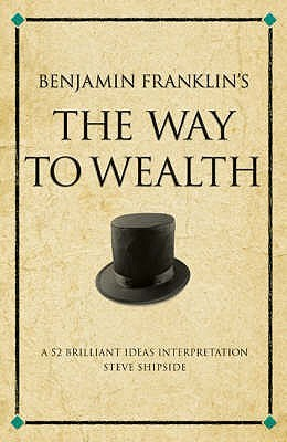 "Benjamin Franklin's The ""Way To Wealth"" by Steve Shipside"