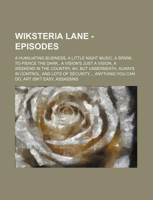 Wiksteria Lane - Episodes: A Humiliating Business, a Little Night Music, a Spark. to Pierce the Dark., a Vision's Just a Vision, a Weekend in the Country, Ah, But Underneath, Always in Control, and Lots of Security..., Anything You Can Do, Art Isn't Ea...