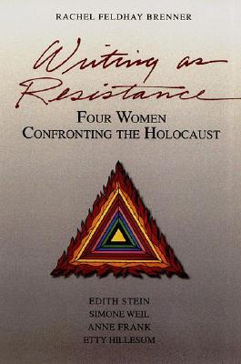 Writing as Resistance: Four Women Confronting the Holocaust: Edith Stein, Simone Weil, Anne Frank, Etty Hillesum
