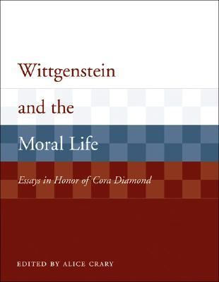 Wittgenstein and the Moral Life: Essays in Honor of Cora Diamond