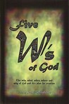Five W's of God: The Who, What, When, Where and Why of God and His Plan for Creation
