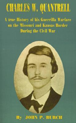 Charles W Quantrell: A True History of His Guerrilla Warfare on the Missouri and Kansas Border During the Civil War
