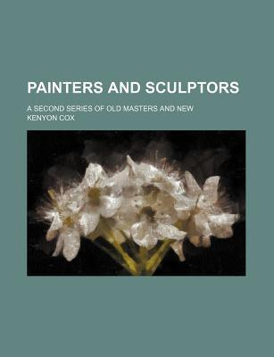 Painters and Sculptors; A Second Series of Old Masters and New