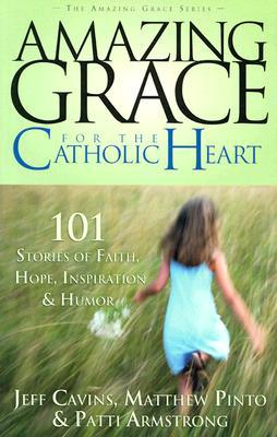 Amazing Grace for the Catholic Heart: 101 Stories of Faith, Hope, Inspiration & Humor