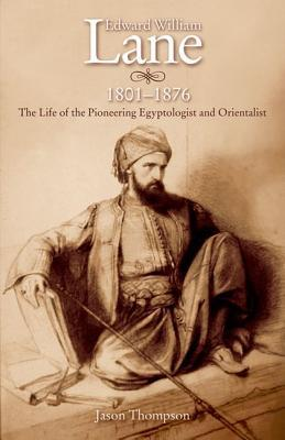 Edward William Lane 1801-1876: The Life of the Pioneering Egyptologist and Orientalist