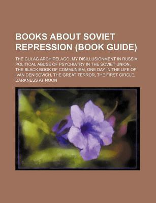 Books about Soviet Repression (Book Guide): The Gulag Archipelago, My Disillusionment in Russia, Political Abuse of Psychiatry in the Soviet Union, the Black Book of Communism, One Day in the Life of Ivan Denisovich, the Great Terror, the First Circle,...