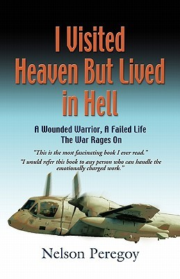 I Visited Heaven, But Lived in Hell: A Wounded Warrior, a Failed Life - The War Rages on