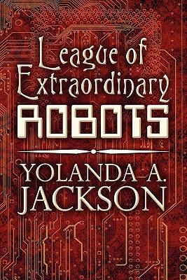League of Extraordinary Robots by Yolanda A Jackson