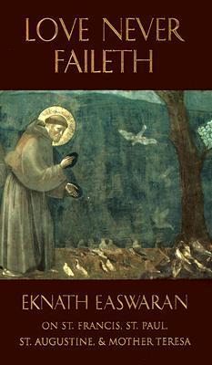 Love Never Faileth: Eknath Easwaran on St. Francis, St. Augustine, St. Paul, and Mother Teresa (Classics of Christian Inspiration Series)