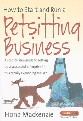 How to Start and Run a Petsitting Business: A Step-By Step Guide to Setting Up a Successful Enterprise in This Rapidly Expanding Market