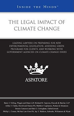 The Legal Impact of Climate Change: Leading Lawyers on Preparing for New Environmental Legislation, Assessing Green Programs for Clients, and Working with Government Agencies on Climate Change Issues