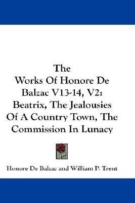Beatrix / The Jealousies Of A Country Town / The Commission In Lunacy: The Works of Honore de Balzac V13-14, V2