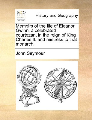 Memoirs of the Life of Eleanor Gwinn, a Celebrated Courtezan, in the Reign of King Charles II. and Mistress to That Monarch